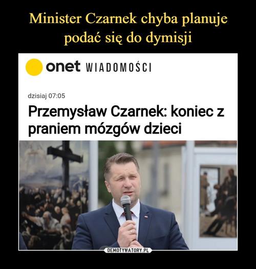 Minister Czarnek chyba planuje  podać się do dymisji