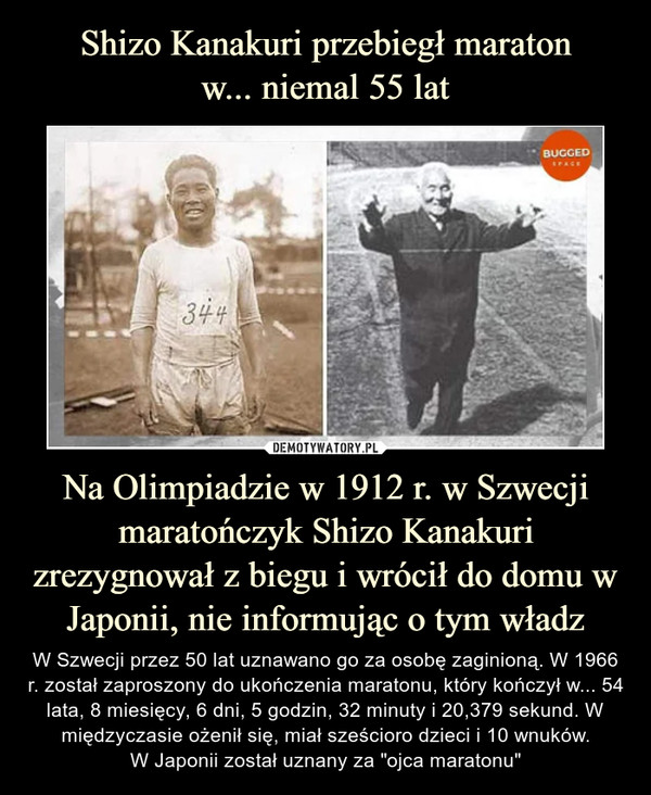 """Na Olimpiadzie w 1912 r. w Szwecji maratończyk Shizo Kanakuri zrezygnował z biegu i wrócił do domu w Japonii, nie informując o tym władz – W Szwecji przez 50 lat uznawano go za osobę zaginioną. W 1966 r. został zaproszony do ukończenia maratonu, który kończył w... 54 lata, 8 miesięcy, 6 dni, 5 godzin, 32 minuty i 20,379 sekund. W międzyczasie ożenił się, miał sześcioro dzieci i 10 wnuków.W Japonii został uznany za """"ojca maratonu"""""""