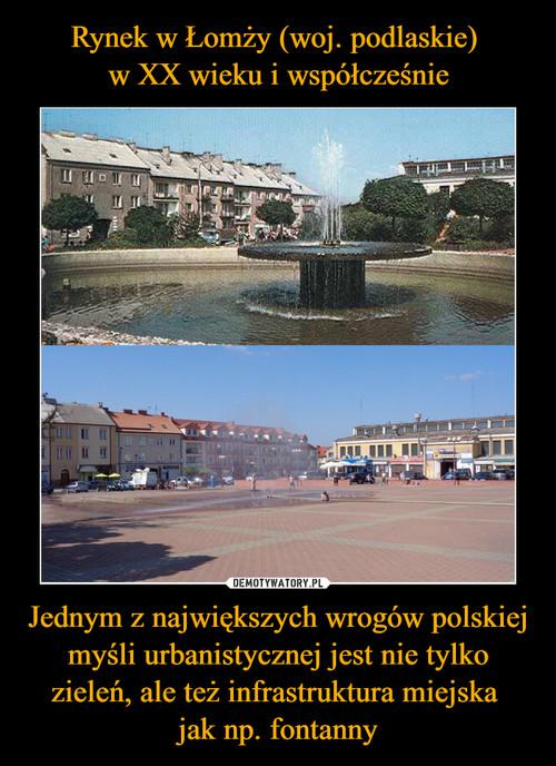 Rynek w Łomży (woj. podlaskie)  w XX wieku i współcześnie Jednym z największych wrogów polskiej myśli urbanistycznej jest nie tylko zieleń, ale też infrastruktura miejska  jak np. fontanny