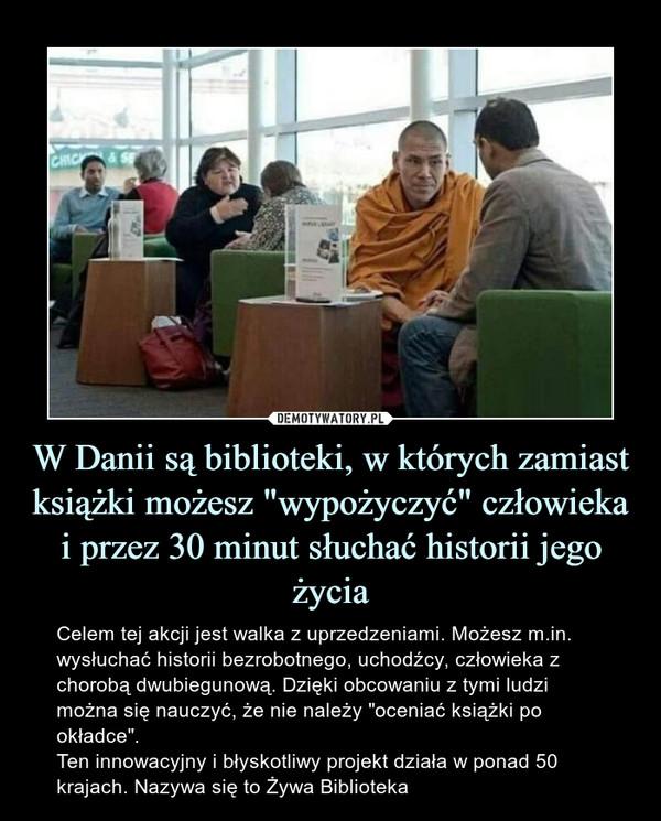 """W Danii są biblioteki, w których zamiast książki możesz """"wypożyczyć"""" człowieka i przez 30 minut słuchać historii jego życia – Celem tej akcji jest walka z uprzedzeniami. Możesz m.in. wysłuchać historii bezrobotnego, uchodźcy, człowieka z chorobą dwubiegunową. Dzięki obcowaniu z tymi ludzi można się nauczyć, że nie należy """"oceniać książki po okładce"""".Ten innowacyjny i błyskotliwy projekt działa w ponad 50 krajach. Nazywa się to Żywa Biblioteka"""
