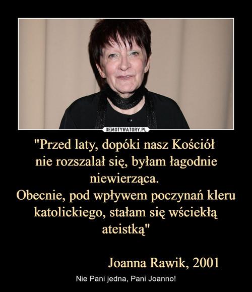 """""""Przed laty, dopóki nasz Kościół  nie rozszalał się, byłam łagodnie niewierząca.  Obecnie, pod wpływem poczynań kleru katolickiego, stałam się wściekłą ateistką""""                       Joanna Rawik, 2001"""