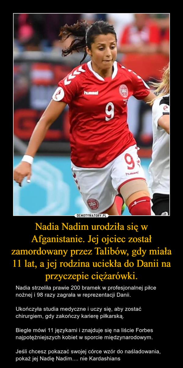 Nadia Nadim urodziła się w Afganistanie. Jej ojciec został zamordowany przez Talibów, gdy miała 11 lat, a jej rodzina uciekła do Danii na przyczepie ciężarówki. – Nadia strzeliła prawie 200 bramek w profesjonalnej piłce nożnej i 98 razy zagrała w reprezentacji Danii.Ukończyła studia medyczne i uczy się, aby zostać chirurgiem, gdy zakończy karierę piłkarską.Biegle mówi 11 językami i znajduje się na liście Forbes najpotężniejszych kobiet w sporcie międzynarodowym.Jeśli chcesz pokazać swojej córce wzór do naśladowania, pokaż jej Nadię Nadim.... nie Kardashians