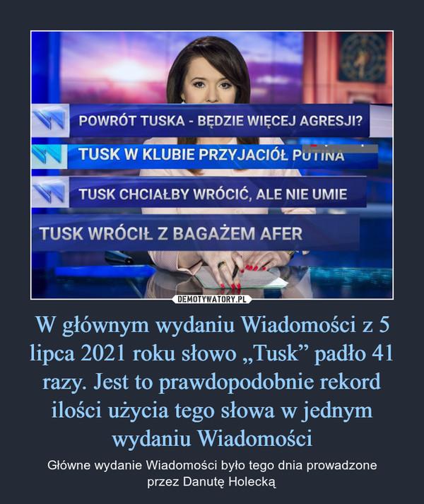 """W głównym wydaniu Wiadomości z 5 lipca 2021 roku słowo """"Tusk"""" padło 41 razy. Jest to prawdopodobnie rekord ilości użycia tego słowa w jednym wydaniu Wiadomości – Główne wydanie Wiadomości było tego dnia prowadzoneprzez Danutę Holecką"""