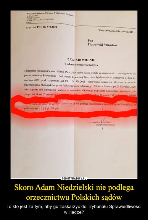 Skoro Adam Niedzielski nie podlega orzecznictwu Polskich sądów