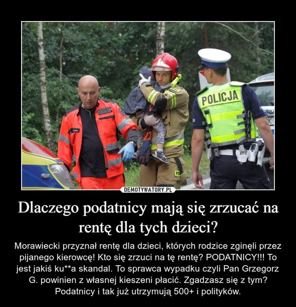 Dlaczego podatnicy mają się zrzucać na rentę dla tych dzieci? – Morawiecki przyznał rentę dla dzieci, których rodzice zginęli przez pijanego kierowcę! Kto się zrzuci na tę rentę? PODATNICY!!! To jest jakiś ku**a skandal. To sprawca wypadku czyli Pan Grzegorz G. powinien z własnej kieszeni płacić. Zgadzasz się z tym? Podatnicy i tak już utrzymują 500+ i polityków.