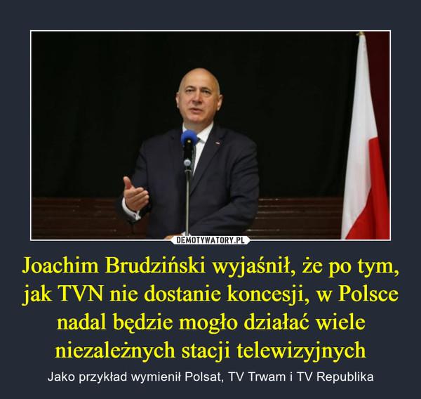 Joachim Brudziński wyjaśnił, że po tym, jak TVN nie dostanie koncesji, w Polsce nadal będzie mogło działać wiele niezależnych stacji telewizyjnych – Jako przykład wymienił Polsat, TV Trwam i TV Republika