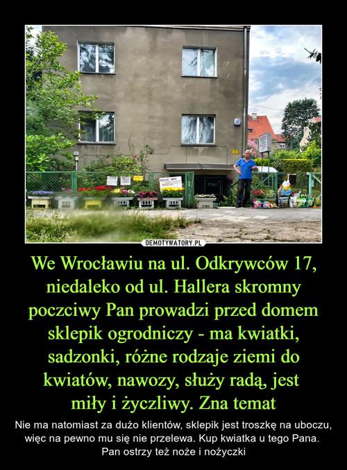 We Wrocławiu na ul. Odkrywców 17, niedaleko od ul. Hallera skromny poczciwy Pan prowadzi przed domem sklepik ogrodniczy - ma kwiatki, sadzonki, różne rodzaje ziemi do kwiatów, nawozy, służy radą, jest  miły i życzliwy. Zna temat