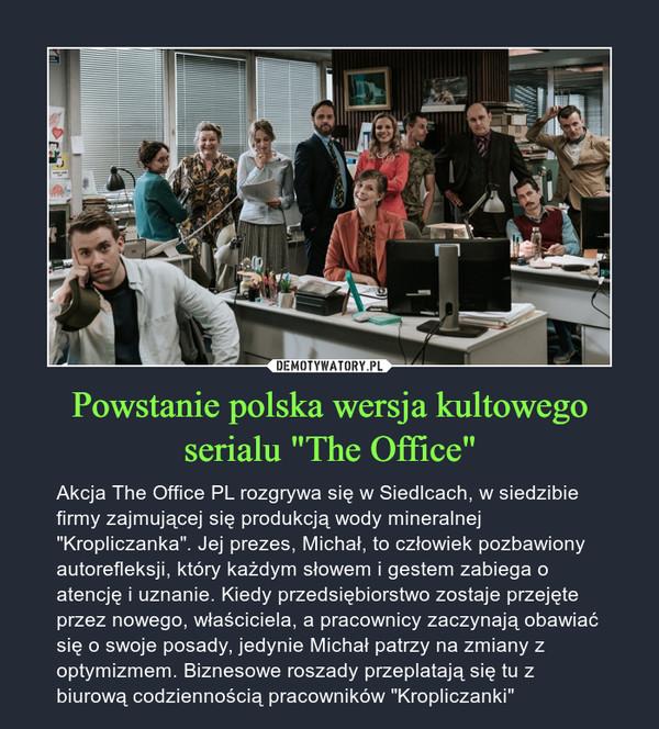 """Powstanie polska wersja kultowego serialu """"The Office"""" – Akcja The Office PL rozgrywa się w Siedlcach, w siedzibie firmy zajmującej się produkcją wody mineralnej """"Kropliczanka"""". Jej prezes, Michał, to człowiek pozbawiony autorefleksji, który każdym słowem i gestem zabiega o atencję i uznanie. Kiedy przedsiębiorstwo zostaje przejęte przez nowego, właściciela, a pracownicy zaczynają obawiać się o swoje posady, jedynie Michał patrzy na zmiany z optymizmem. Biznesowe roszady przeplatają się tu z biurową codziennością pracowników """"Kropliczanki"""""""