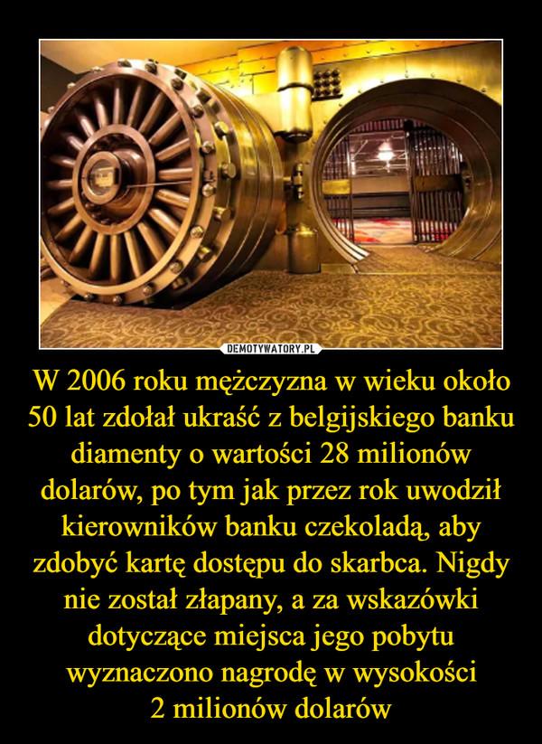 W 2006 roku mężczyzna w wieku około 50 lat zdołał ukraść z belgijskiego banku diamenty o wartości 28 milionów dolarów, po tym jak przez rok uwodził kierowników banku czekoladą, aby zdobyć kartę dostępu do skarbca. Nigdy nie został złapany, a za wskazówki dotyczące miejsca jego pobytu wyznaczono nagrodę w wysokości2 milionów dolarów –