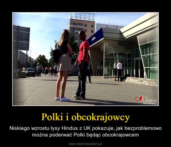 Polki i obcokrajowcy – Niskiego wzrostu łysy Hindus z UK pokazuje, jak bezproblemowo można poderwać Polki będąc obcokrajowcem