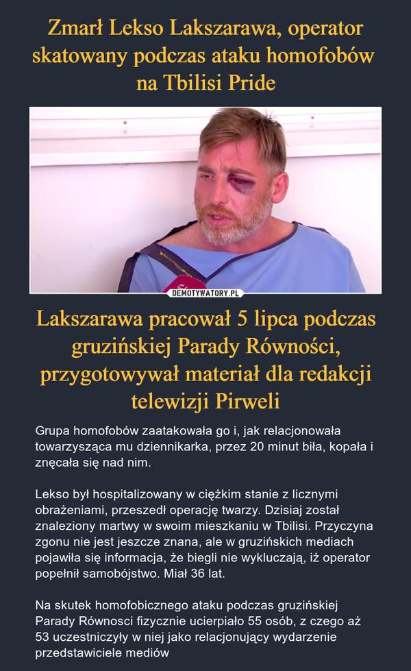 Lakszarawa pracował 5 lipca podczas gruzińskiej Parady Równości, przygotowywał materiał dla redakcji telewizji Pirweli – Grupa homofobów zaatakowała go i, jak relacjonowała towarzysząca mu dziennikarka, przez 20 minut biła, kopała i znęcała się nad nim.Lekso był hospitalizowany w ciężkim stanie z licznymi obrażeniami, przeszedł operację twarzy. Dzisiaj został znaleziony martwy w swoim mieszkaniu w Tbilisi. Przyczyna zgonu nie jest jeszcze znana, ale w gruzińskich mediach pojawiła się informacja, że biegli nie wykluczają, iż operator popełnił samobójstwo. Miał 36 lat.Na skutek homofobicznego ataku podczas gruzińskiej Parady Równosci fizycznie ucierpiało 55 osób, z czego aż 53 uczestniczyły w niej jako relacjonujący wydarzenie przedstawiciele mediów