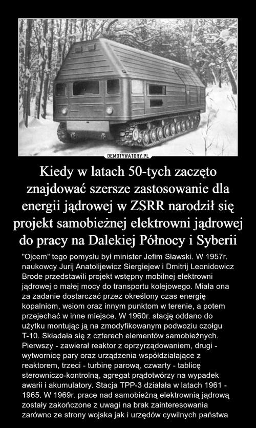 Kiedy w latach 50-tych zaczęto znajdować szersze zastosowanie dla energii jądrowej w ZSRR narodził się projekt samobieżnej elektrowni jądrowej do pracy na Dalekiej Północy i Syberii