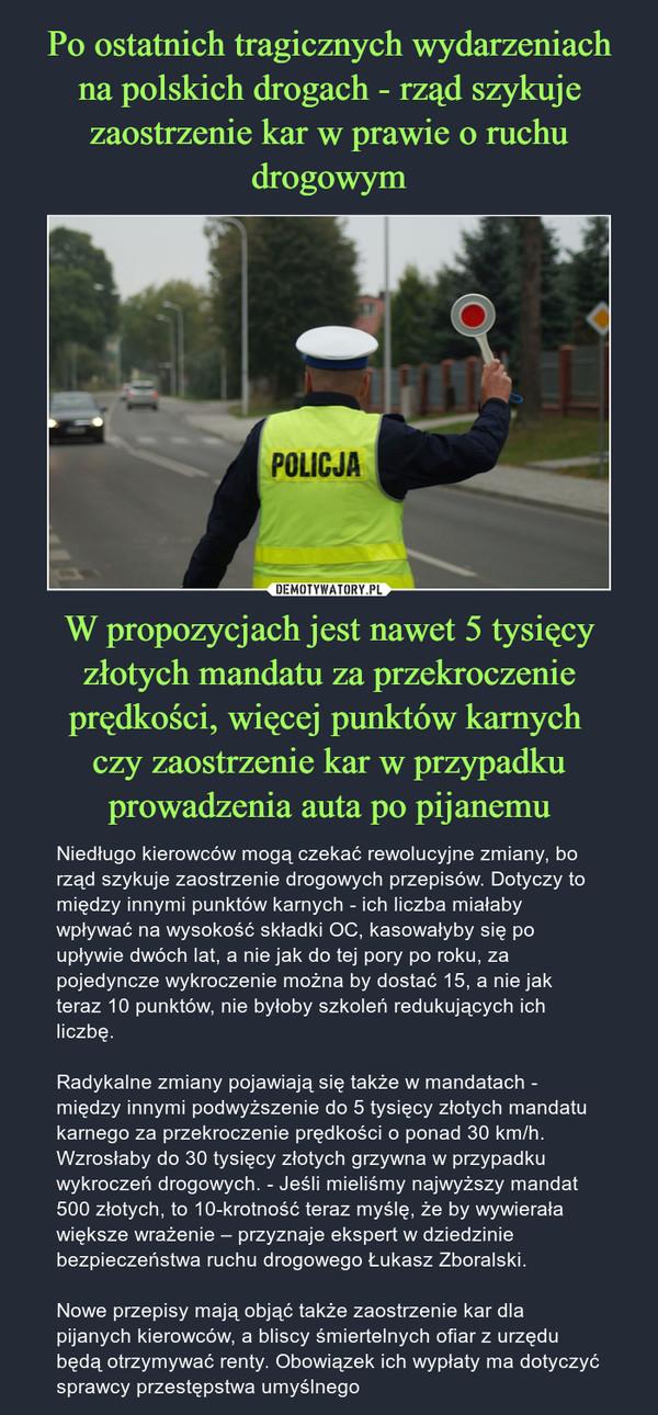 W propozycjach jest nawet 5 tysięcy złotych mandatu za przekroczenie prędkości, więcej punktów karnych czy zaostrzenie kar w przypadku prowadzenia auta po pijanemu – Niedługo kierowców mogą czekać rewolucyjne zmiany, bo rząd szykuje zaostrzenie drogowych przepisów. Dotyczy to między innymi punktów karnych - ich liczba miałaby wpływać na wysokość składki OC, kasowałyby się po upływie dwóch lat, a nie jak do tej pory po roku, za pojedyncze wykroczenie można by dostać 15, a nie jak teraz 10 punktów, nie byłoby szkoleń redukujących ich liczbę.Radykalne zmiany pojawiają się także w mandatach - między innymi podwyższenie do 5 tysięcy złotych mandatu karnego za przekroczenie prędkości o ponad 30 km/h. Wzrosłaby do 30 tysięcy złotych grzywna w przypadku wykroczeń drogowych. - Jeśli mieliśmy najwyższy mandat 500 złotych, to 10-krotność teraz myślę, że by wywierała większe wrażenie – przyznaje ekspert w dziedzinie bezpieczeństwa ruchu drogowego Łukasz Zboralski.Nowe przepisy mają objąć także zaostrzenie kar dla pijanych kierowców, a bliscy śmiertelnych ofiar z urzędu będą otrzymywać renty. Obowiązek ich wypłaty ma dotyczyć sprawcy przestępstwa umyślnego
