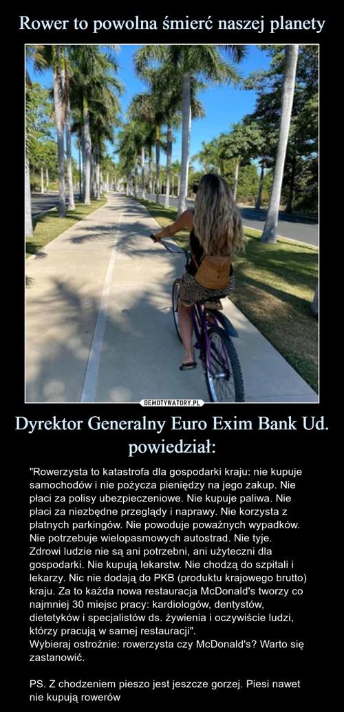 Rower to powolna śmierć naszej planety Dyrektor Generalny Euro Exim Bank Ud. powiedział: