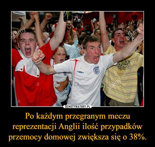 Po każdym przegranym meczu reprezentacji Anglii ilość przypadków przemocy domowej zwiększa się o 38%.