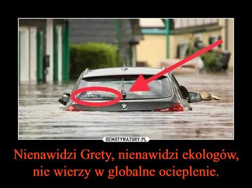 Nienawidzi Grety, nienawidzi ekologów, nie wierzy w globalne ocieplenie.