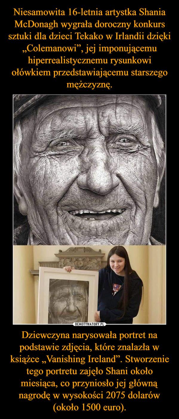 """Dziewczyna narysowała portret na podstawie zdjęcia, które znalazła w książce """"Vanishing Ireland"""". Stworzenie tego portretu zajęło Shani około miesiąca, co przyniosło jej główną nagrodę w wysokości 2075 dolarów (około 1500 euro). –"""