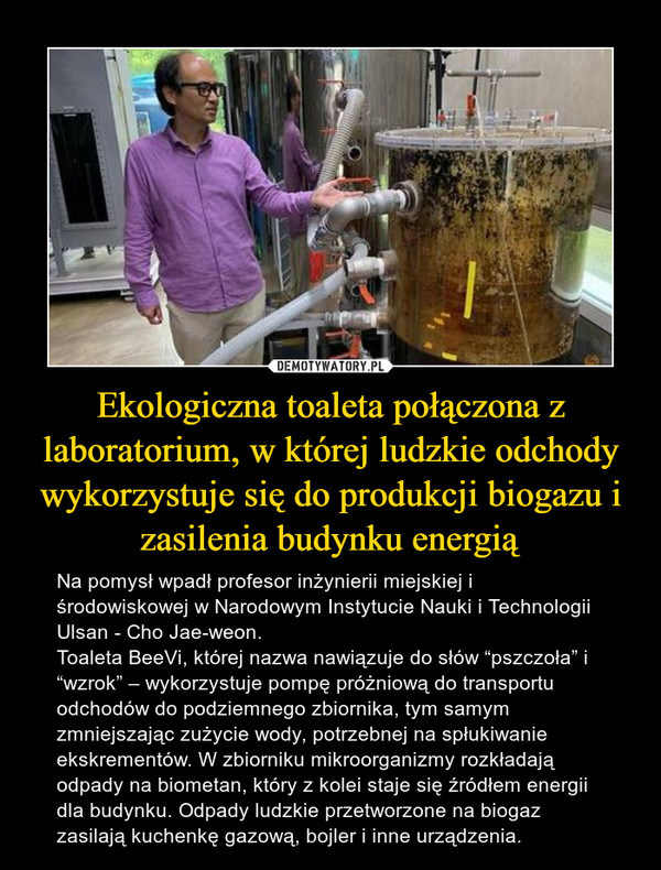 """Ekologiczna toaleta połączona z laboratorium, w której ludzkie odchody wykorzystuje się do produkcji biogazu i zasilenia budynku energią – Na pomysł wpadł profesor inżynierii miejskiej i środowiskowej w Narodowym Instytucie Nauki i Technologii Ulsan - Cho Jae-weon.Toaleta BeeVi, której nazwa nawiązuje do słów """"pszczoła"""" i """"wzrok"""" – wykorzystuje pompę próżniową do transportu odchodów do podziemnego zbiornika, tym samym zmniejszając zużycie wody, potrzebnej na spłukiwanie ekskrementów. W zbiorniku mikroorganizmy rozkładają odpady na biometan, który z kolei staje się źródłem energii dla budynku. Odpady ludzkie przetworzone na biogaz zasilają kuchenkę gazową, bojler i inne urządzenia."""