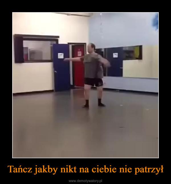 Tańcz jakby nikt na ciebie nie patrzył –