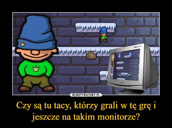Czy są tu tacy, którzy grali w tę grę i jeszcze na takim monitorze? –
