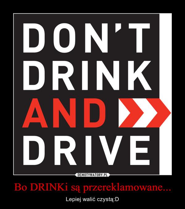 Bo DRINKi są przereklamowane... – Lepiej walić czystą:D