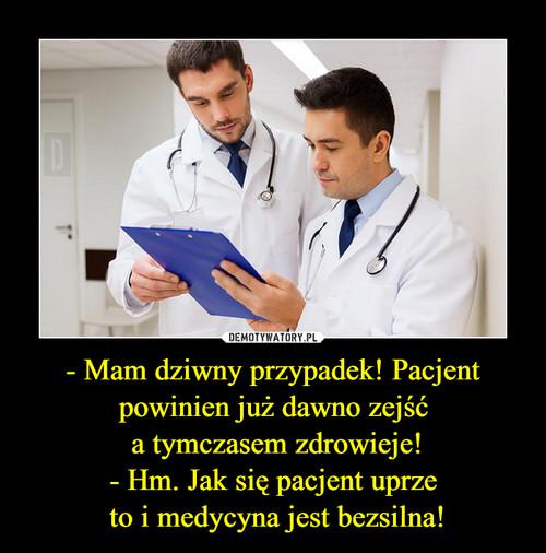 - Mam dziwny przypadek! Pacjent powinien już dawno zejść  a tymczasem zdrowieje! - Hm. Jak się pacjent uprze  to i medycyna jest bezsilna!