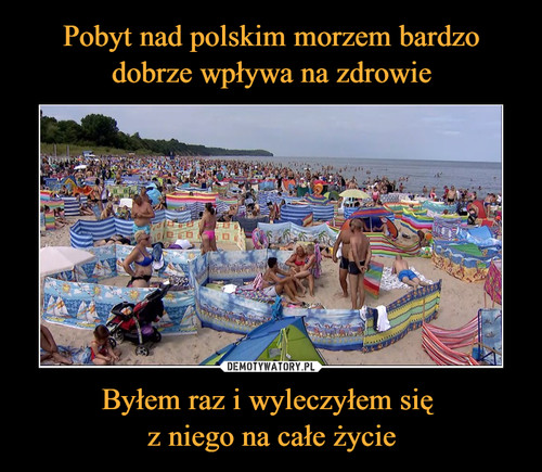 Pobyt nad polskim morzem bardzo dobrze wpływa na zdrowie Byłem raz i wyleczyłem się  z niego na całe życie