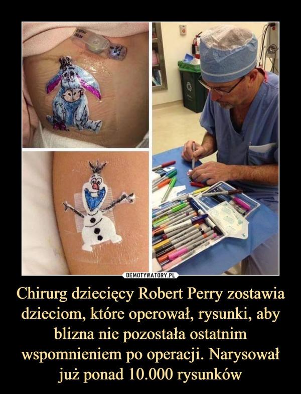 Chirurg dziecięcy Robert Perry zostawia dzieciom, które operował, rysunki, aby blizna nie pozostała ostatnim wspomnieniem po operacji. Narysował już ponad 10.000 rysunków –
