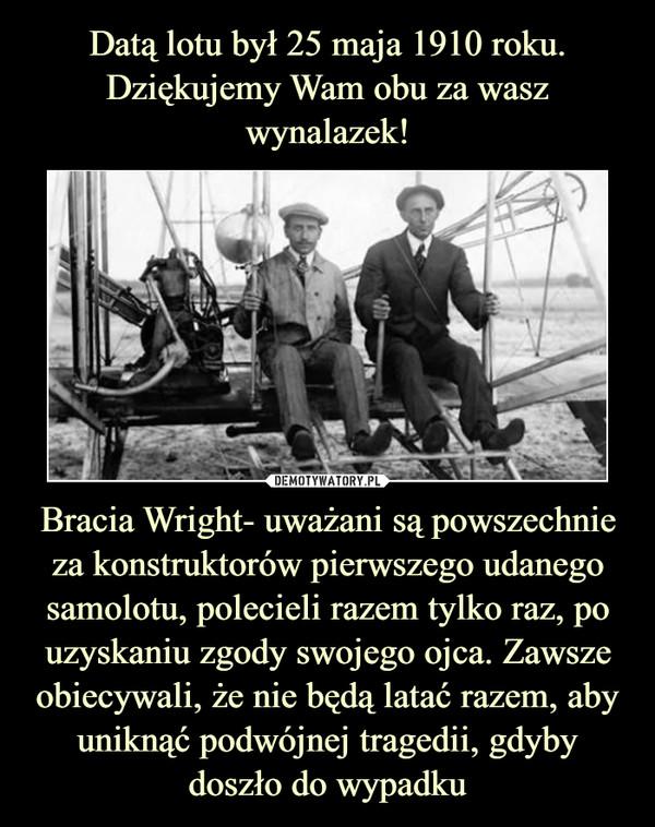 Bracia Wright- uważani są powszechnie za konstruktorów pierwszego udanego samolotu, polecieli razem tylko raz, po uzyskaniu zgody swojego ojca. Zawsze obiecywali, że nie będą latać razem, aby uniknąć podwójnej tragedii, gdyby doszło do wypadku –