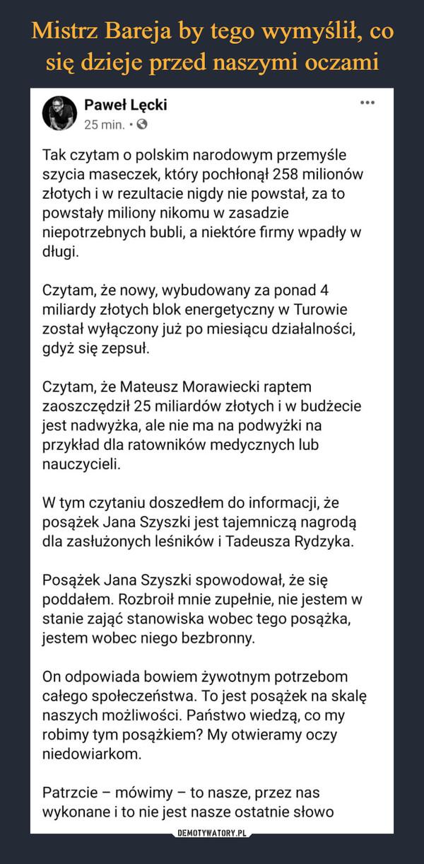 –  Tak czytam o polskim narodowym przemyśle szycia maseczek, który pochłonął 258 milionów złotych i w rezultacie nigdy nie powstał, za to powstały miliony nikomu w zasadzie niepotrzebnych bubli, a niektóre firmy wpadły w długi.Czytam, że nowy, wybudowany za ponad 4 miliardy złotych blok energetyczny w Turowie został wyłączony już po miesiącu działalności, gdyż się zepsuł.Czytam, że Mateusz Morawiecki raptem zaoszczędził 25 miliardów złotych i w budżecie jest nadwyżka, ale nie ma na podwyżki na przykład dla ratowników medycznych lub nauczycieli.W tym czytaniu doszedłem do informacji, że posążek Jana Szyszki jest tajemniczą nagrodą dla zasłużonych leśników i Tadeusza Rydzyka. Posążek Jana Szyszki spowodował, że się poddałem. Rozbroił mnie zupełnie, nie jestem w stanie zająć stanowiska wobec tego posążka, jestem wobec niego bezbronny. On odpowiada bowiem żywotnym potrzebom całego społeczeństwa. To jest posążek na skalę naszych możliwości. Państwo wiedzą, co my robimy tym posążkiem? My otwieramy oczy niedowiarkom. Patrzcie – mówimy – to nasze, przez nas wykonane i to nie jest nasze ostatnie słowo
