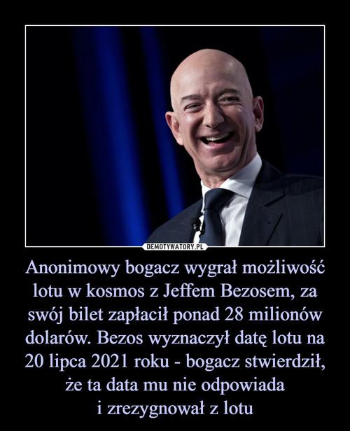 Anonimowy bogacz wygrał możliwość lotu w kosmos z Jeffem Bezosem, za swój bilet zapłacił ponad 28 milionów dolarów. Bezos wyznaczył datę lotu na 20 lipca 2021 roku - bogacz stwierdził, że ta data mu nie odpowiada i zrezygnował z lotu