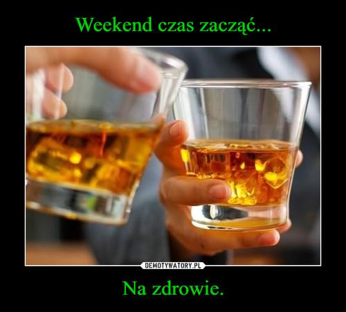 Weekend czas zacząć... Na zdrowie.