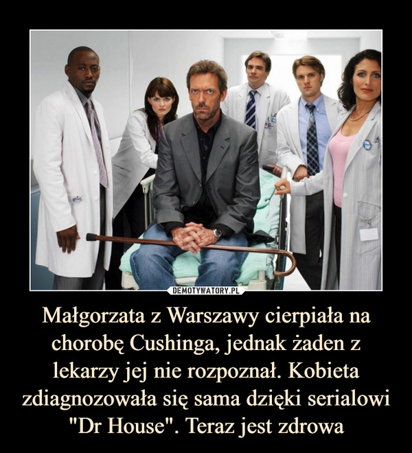 """Małgorzata z Warszawy cierpiała na chorobę Cushinga, jednak żaden z lekarzy jej nie rozpoznał. Kobieta zdiagnozowała się sama dzięki serialowi """"Dr House"""". Teraz jest zdrowa –"""