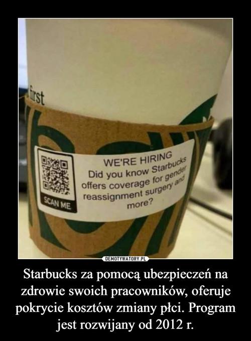 Starbucks za pomocą ubezpieczeń na zdrowie swoich pracowników, oferuje pokrycie kosztów zmiany płci. Program jest rozwijany od 2012 r.