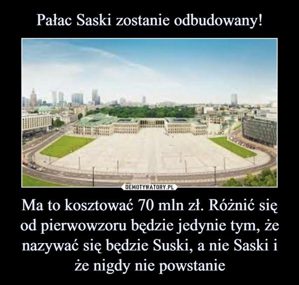 Ma to kosztować 70 mln zł. Różnić się od pierwowzoru będzie jedynie tym, że nazywać się będzie Suski, a nie Saski i że nigdy nie powstanie –