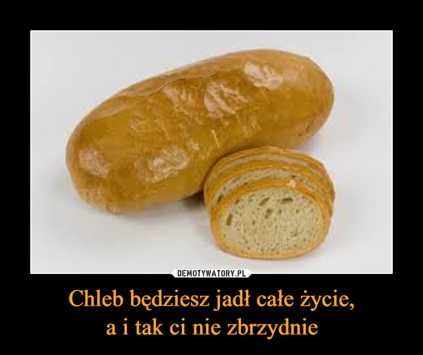 Chleb będziesz jadł całe życie,a i tak ci nie zbrzydnie –