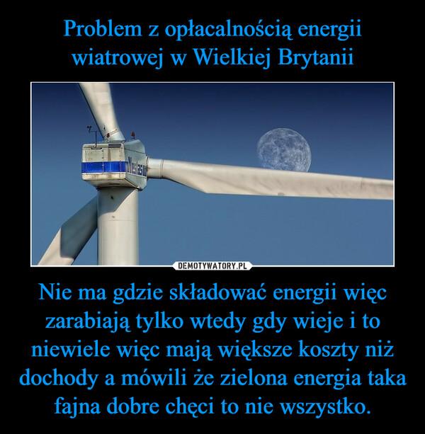 Nie ma gdzie składować energii więc zarabiają tylko wtedy gdy wieje i to niewiele więc mają większe koszty niż dochody a mówili że zielona energia taka fajna dobre chęci to nie wszystko. –
