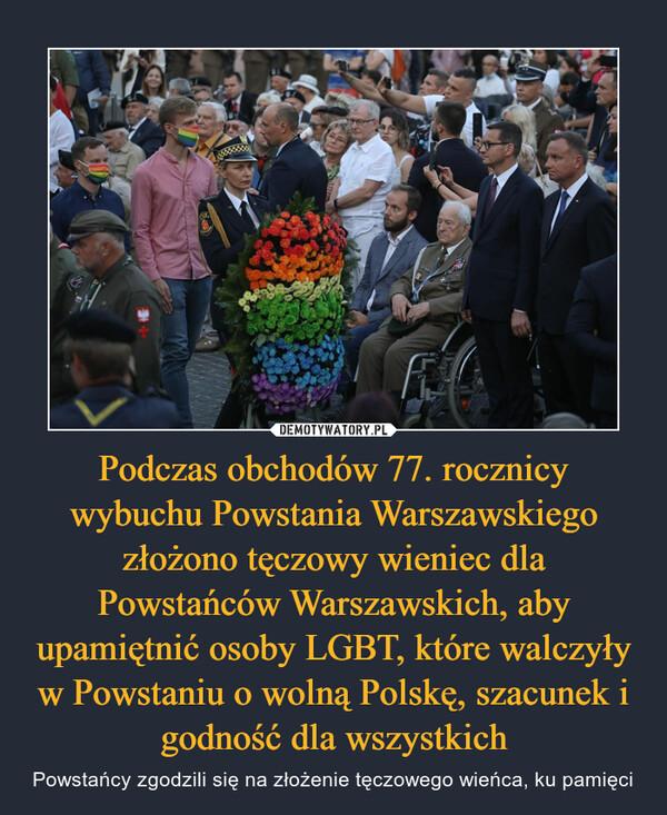 Podczas obchodów 77. rocznicy wybuchu Powstania Warszawskiego złożono tęczowy wieniec dla Powstańców Warszawskich, aby upamiętnić osoby LGBT, które walczyły w Powstaniu o wolną Polskę, szacunek i godność dla wszystkich – Powstańcy zgodzili się na złożenie tęczowego wieńca, ku pamięci