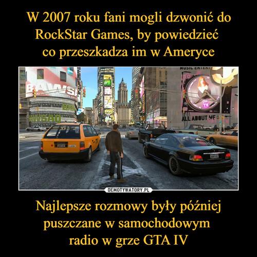 W 2007 roku fani mogli dzwonić do RockStar Games, by powiedzieć  co przeszkadza im w Ameryce Najlepsze rozmowy były później puszczane w samochodowym  radio w grze GTA IV