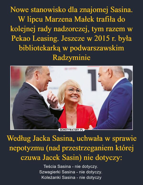 Według Jacka Sasina, uchwała w sprawie nepotyzmu (nad przestrzeganiem której czuwa Jacek Sasin) nie dotyczy: – Teścia Sasina - nie dotyczy. Szwagierki Sasina - nie dotyczy. Koleżanki Sasina - nie dotyczy