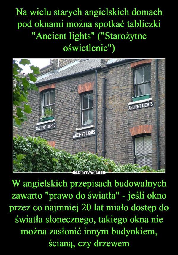 """W angielskich przepisach budowalnych zawarto """"prawo do światła"""" - jeśli okno przez co najmniej 20 lat miało dostęp do światła słonecznego, takiego okna nie można zasłonić innym budynkiem, ścianą, czy drzewem –"""