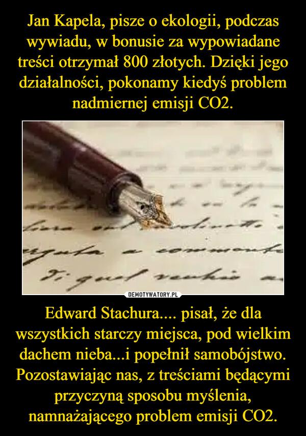 Edward Stachura.... pisał, że dla wszystkich starczy miejsca, pod wielkim dachem nieba...i popełnił samobójstwo. Pozostawiając nas, z treściami będącymi przyczyną sposobu myślenia, namnażającego problem emisji CO2. –