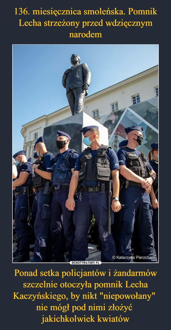 """Ponad setka policjantów i żandarmów szczelnie otoczyła pomnik Lecha Kaczyńskiego, by nikt """"niepowołany"""" nie mógł pod nimi złożyć jakichkolwiek kwiatów –"""