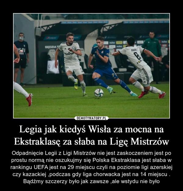 Legia jak kiedyś Wisła za mocna na Ekstraklasę za słaba na Ligę Mistrzów – Odpadnięcie Legii z Ligi Mistrzów nie jest zaskoczeniem jest po prostu normą nie oszukujmy się Polska Ekstraklasa jest słaba w rankingu UEFA jest na 29 miejscu czyli na poziomie ligi azerskiej czy kazackiej ,podczas gdy liga chorwacka jest na 14 miejscu . Bądźmy szczerzy było jak zawsze ,ale wstydu nie było