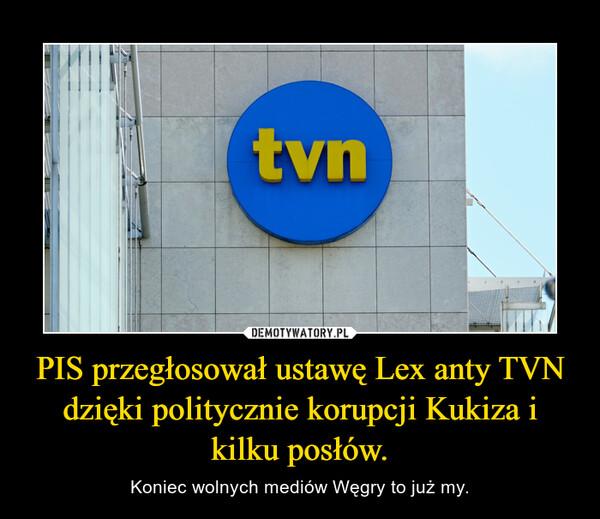 PIS przegłosował ustawę Lex anty TVN dzięki politycznie korupcji Kukiza i kilku posłów. – Koniec wolnych mediów Węgry to już my.