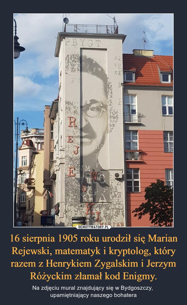 16 sierpnia 1905 roku urodził się Marian Rejewski, matematyk i kryptolog, który razem z Henrykiem Zygalskim i Jerzym Różyckim złamał kod Enigmy. – Na zdjęciu mural znajdujący się w Bydgoszczy, upamiętniający naszego bohatera