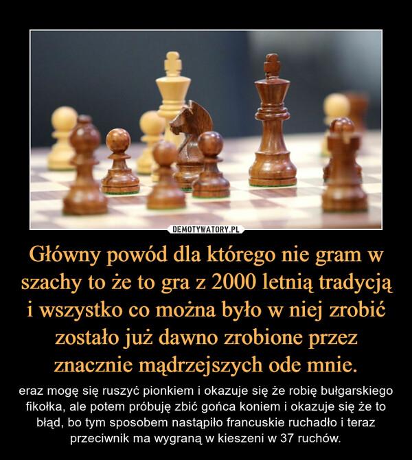 Główny powód dla którego nie gram w szachy to że to gra z 2000 letnią tradycją i wszystko co można było w niej zrobić zostało już dawno zrobione przez znacznie mądrzejszych ode mnie. – eraz mogę się ruszyć pionkiem i okazuje się że robię bułgarskiego fikołka, ale potem próbuję zbić gońca koniem i okazuje się że to błąd, bo tym sposobem nastąpiło francuskie ruchadło i teraz przeciwnik ma wygraną w kieszeni w 37 ruchów.