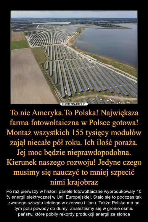 To nie Ameryka.To Polska! Największa farma fotowoltaiczna w Polsce gotowa! Montaż wszystkich 155 tysięcy modułów zajął niecałe pół roku. Ich ilość poraża. Jej moc będzie nieprawdopodobna. Kierunek naszego rozwoju! Jedyne czego musimy się nauczyć to mniej szpecić nimi krajobraz