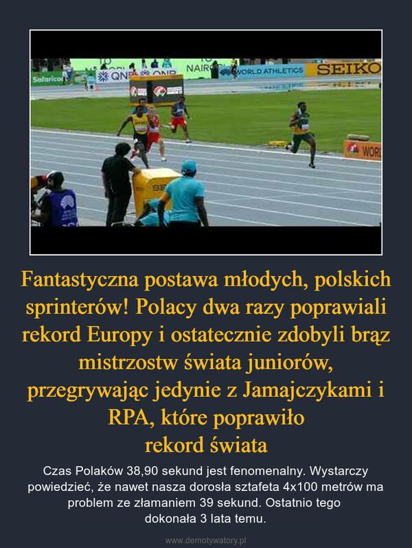 Fantastyczna postawa młodych, polskich sprinterów! Polacy dwa razy poprawiali rekord Europy i ostatecznie zdobyli brąz mistrzostw świata juniorów, przegrywając jedynie z Jamajczykami i RPA, które poprawiłorekord świata – Czas Polaków 38,90 sekund jest fenomenalny. Wystarczy powiedzieć, że nawet nasza dorosła sztafeta 4x100 metrów ma problem ze złamaniem 39 sekund. Ostatnio tego dokonała 3 lata temu.