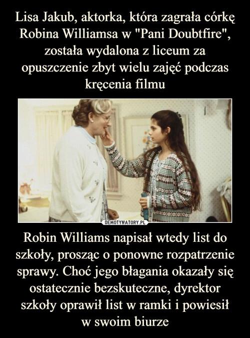 """Lisa Jakub, aktorka, która zagrała córkę Robina Williamsa w """"Pani Doubtfire"""", została wydalona z liceum za opuszczenie zbyt wielu zajęć podczas kręcenia filmu Robin Williams napisał wtedy list do szkoły, prosząc o ponowne rozpatrzenie sprawy. Choć jego błagania okazały się ostatecznie bezskuteczne, dyrektor szkoły oprawił list w ramki i powiesił w swoim biurze"""